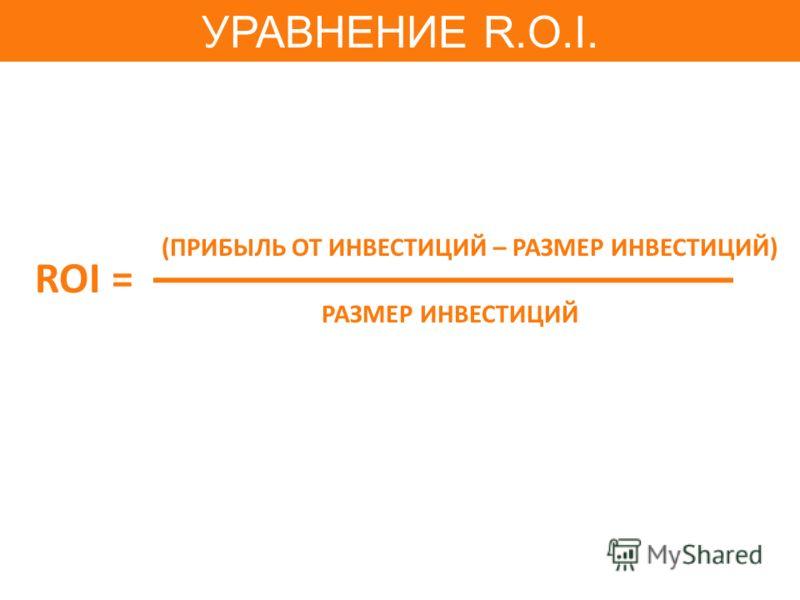 ROI = РАЗМЕР ИНВЕСТИЦИЙ (ПРИБЫЛЬ ОТ ИНВЕСТИЦИЙ – РАЗМЕР ИНВЕСТИЦИЙ) УРАВНЕНИЕ R.O.I.