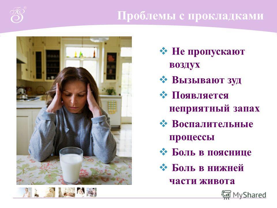 Проблемы с прокладками Не пропускают воздух Вызывают зуд Появляется неприятный запах Воспалительные процессы Боль в пояснице Боль в нижней части живота