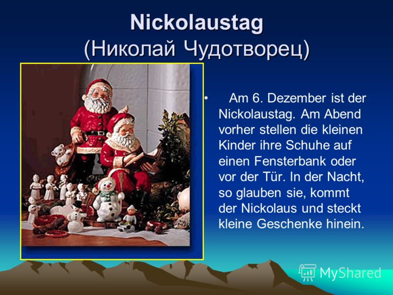 Nickolaustag (Николай Чудотворец) Am 6. Dezember ist der Nickolaustag. Am Abend vorher stellen die kleinen Kinder ihre Schuhe auf einen Fensterbank oder vor der Tür. In der Nacht, so glauben sie, kommt der Nickolaus und steckt kleine Geschenke hinein