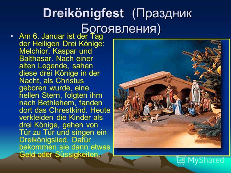 Dreikönigfest (Праздник Богоявления) Dreikönigfest (Праздник Богоявления) Am 6. Januar ist der Tag der Heiligen Drei Könige: Melchior, Kaspar und Balthasar. Nach einer alten Legende, sahen diese drei Könige in der Nacht, als Christus geboren wurde, e