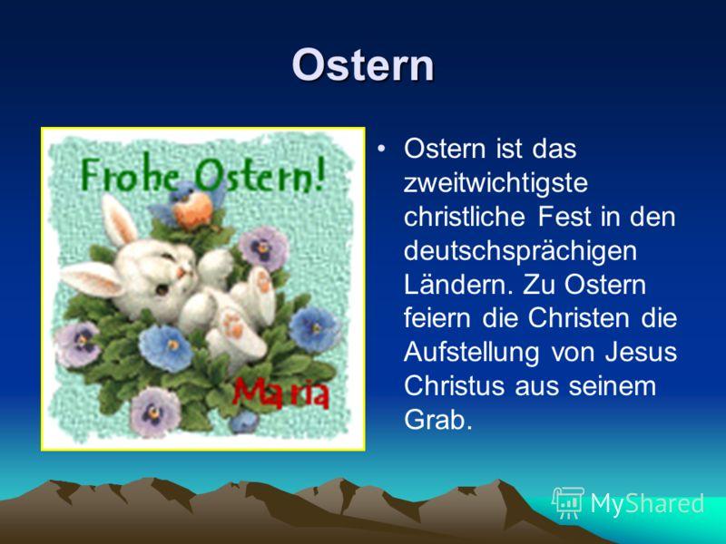 Ostern Ostern ist das zweitwichtigste christliche Fest in den deutschsprächigen Ländern. Zu Ostern feiern die Christen die Aufstellung von Jesus Christus aus seinem Grab.