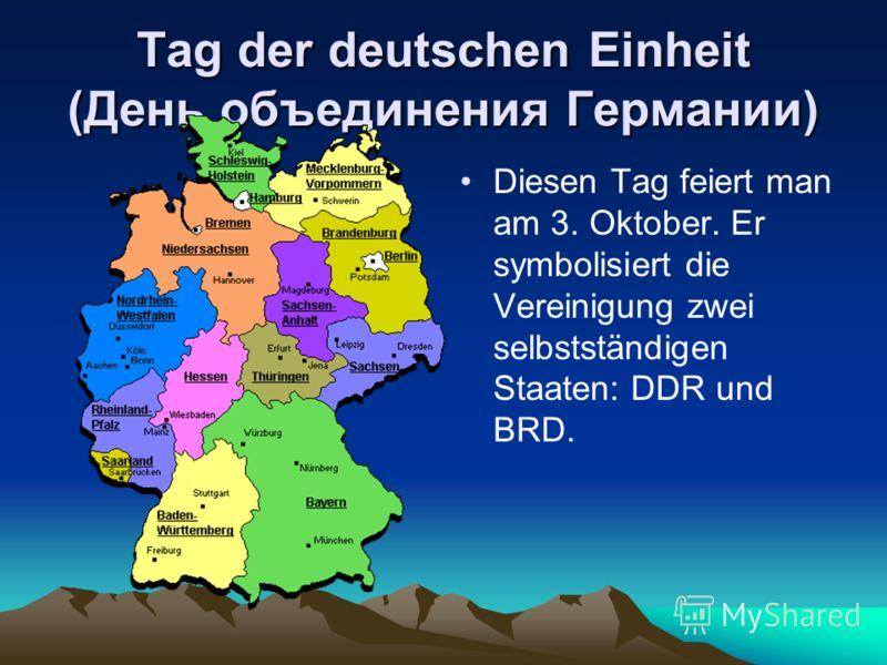 Tag der deutschen Einheit (День объединения Германии) Diesen Tag feiert man am 3. Oktober. Er symbolisiert die Vereinigung zwei selbstständigen Staaten: DDR und BRD.