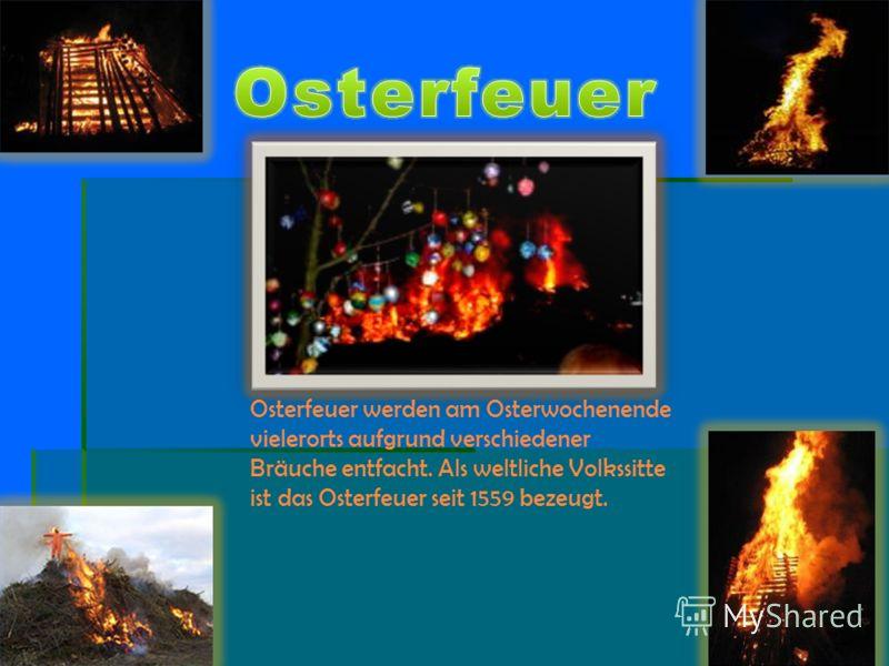 Osterfeuer werden am Osterwochenende vielerorts aufgrund verschiedener Bräuche entfacht. Als weltliche Volkssitte ist das Osterfeuer seit 1559 bezeugt.