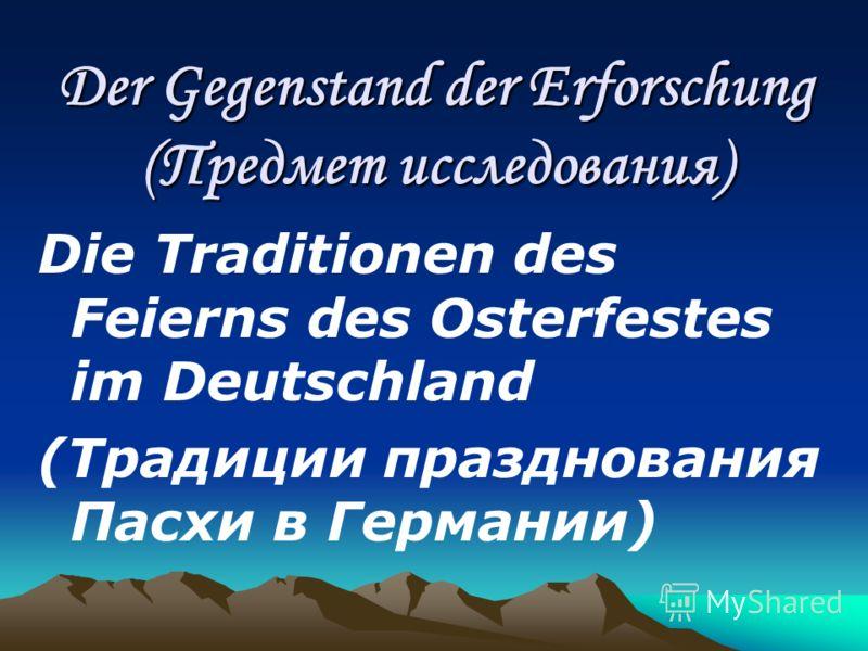 Der Gegenstand der Erforschung (Предмет исследования) Die Traditionen des Feierns des Osterfestes im Deutschland (Традиции празднования Пасхи в Германии)