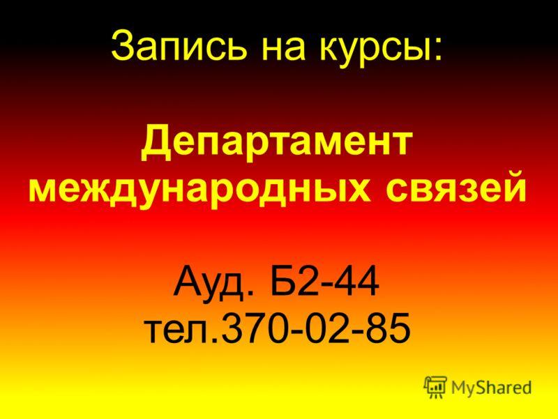 Запись на курсы: Департамент международных связей Ауд. Б2-44 тел.370-02-85