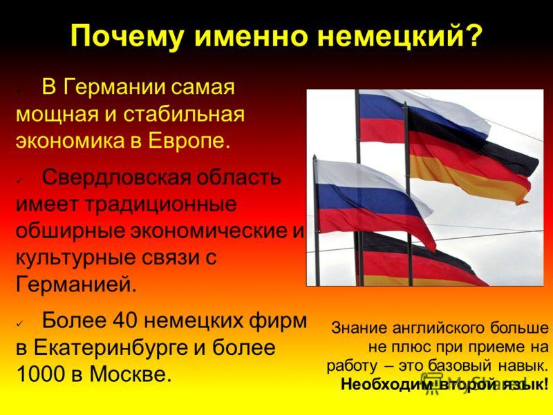 Почему именно немецкий? В Германии самая мощная и стабильная экономика в Европе. Свердловская область имеет традиционные обширные экономические и культурные связи с Германией. Более 40 немецких фирм в Екатеринбурге и более 1000 в Москве. Знание англи