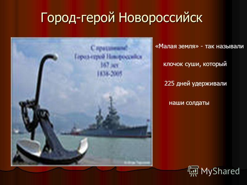 Город-герой Новороссийск «Малая земля» - так называли клочок суши, который 225 дней удерживали наши солдаты