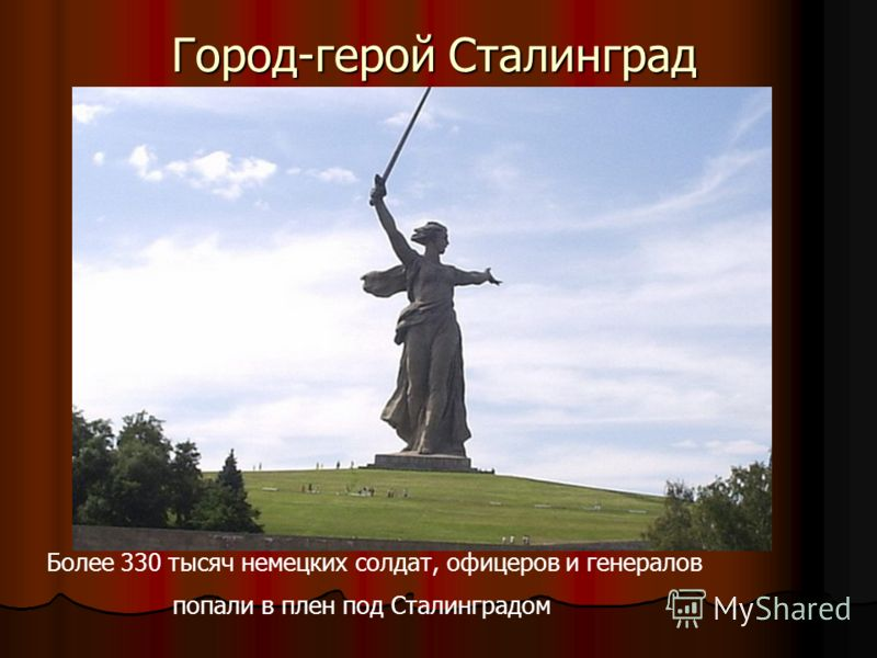 Город-герой Сталинград Более 330 тысяч немецких солдат, офицеров и генералов попали в плен под Сталинградом