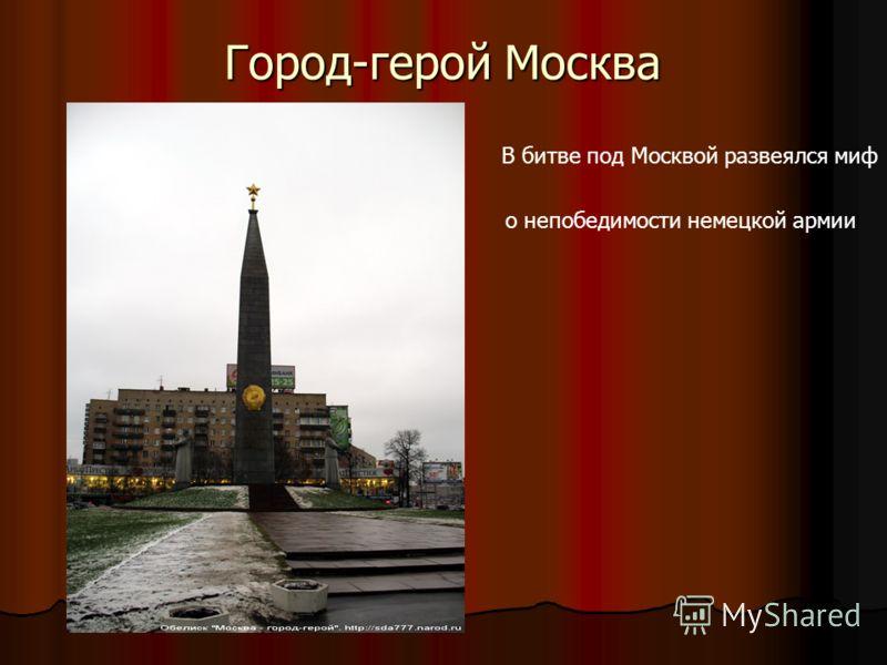 Город-герой Москва В битве под Москвой развеялся миф о непобедимости немецкой армии