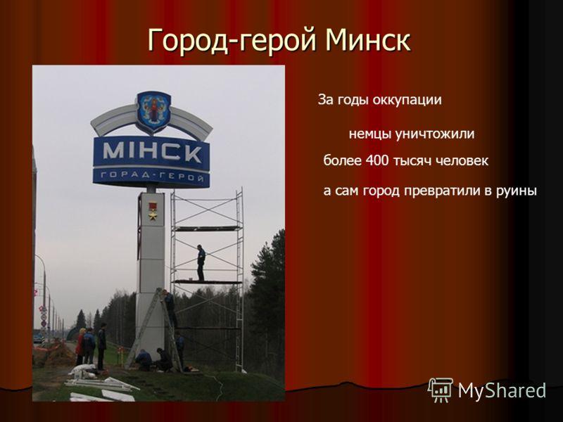 Город-герой Минск За годы оккупации немц ы немцы уничтожили более 400 тысяч человек а сам город превратили в руины
