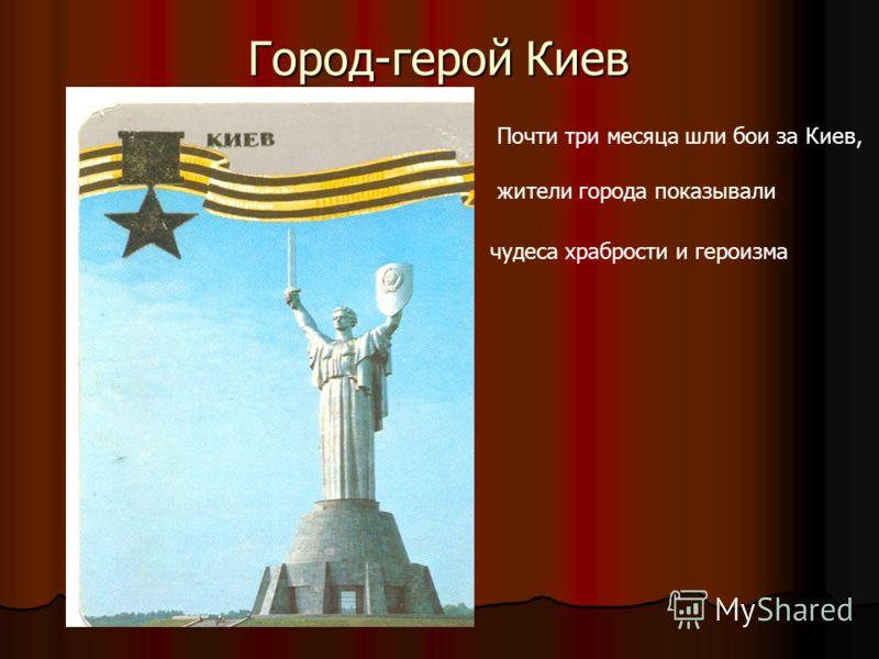 Город-герой Киев Почти три месяца шли бои за Киев, жители города показывали чудеса храбрости и героизма
