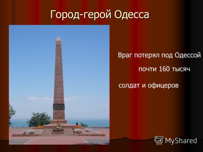Город-герой Одесса Враг потерял под Одессой почти 160 тысяч солдат и офицеров
