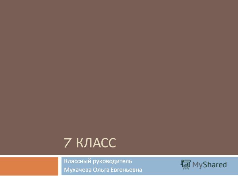 7 КЛАСС Классный руководитель Мухачева Ольга Евгеньевна