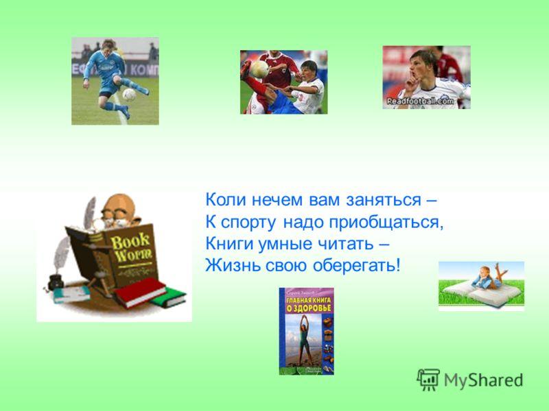 Коли нечем вам заняться – К спорту надо приобщаться, Книги умные читать – Жизнь свою оберегать!