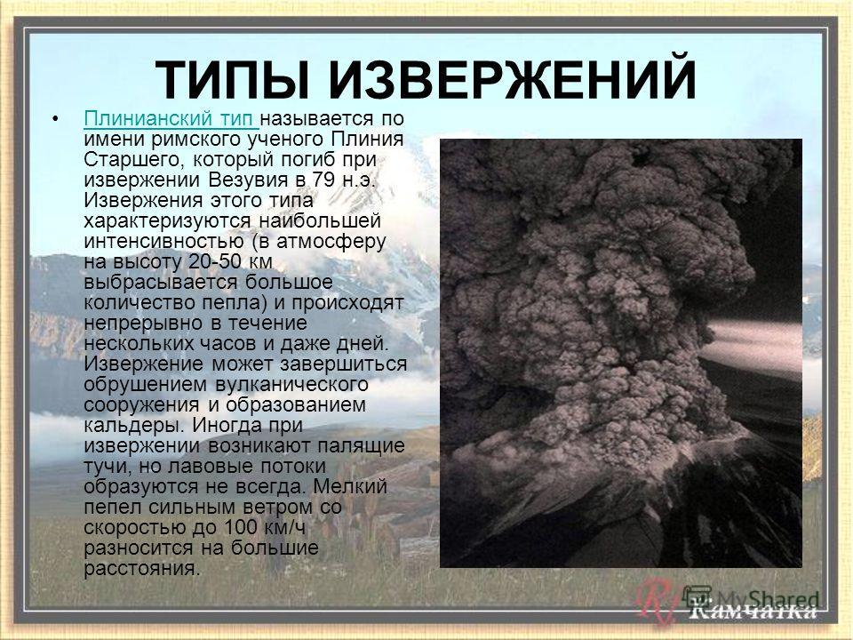 ТИПЫ ИЗВЕРЖЕНИЙ Плинианский тип называется по имени римского ученого Плиния Старшего, который погиб при извержении Везувия в 79 н.э. Извержения этого типа характеризуются наибольшей интенсивностью (в атмосферу на высоту 20-50 км выбрасывается большое