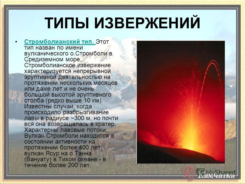 Стромболианский тип. Этот тип назван по имени вулканического о.Стромболи в Средиземном море. Стромболианское извержение характеризуется непрерывной эруптивной деятельностью на протяжении нескольких месяцев или даже лет и не очень большой высотой эруп