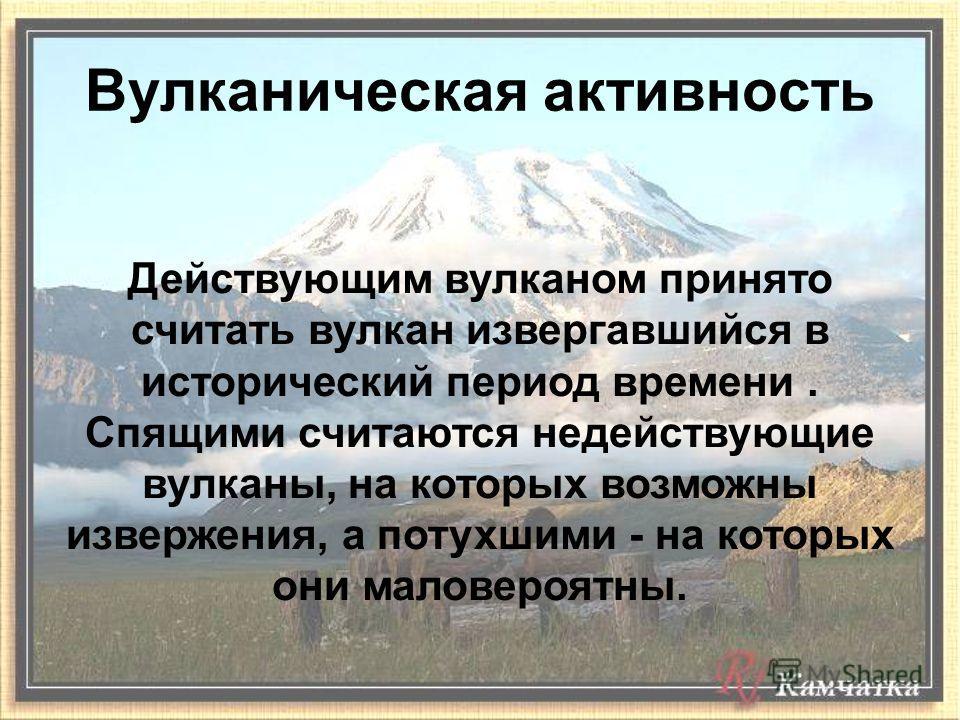 Действующим вулканом принято считать вулкан извергавшийся в исторический период времени. Спящими считаются недействующие вулканы, на которых возможны извержения, а потухшими - на которых они маловероятны. Вулканическая активность