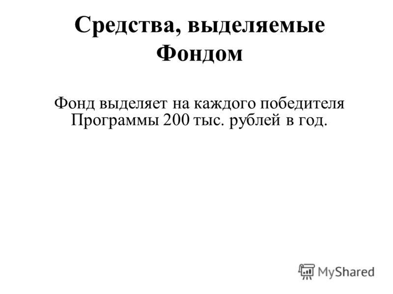 Средства, выделяемые Фондом Фонд выделяет на каждого победителя Программы 200 тыс. рублей в год.