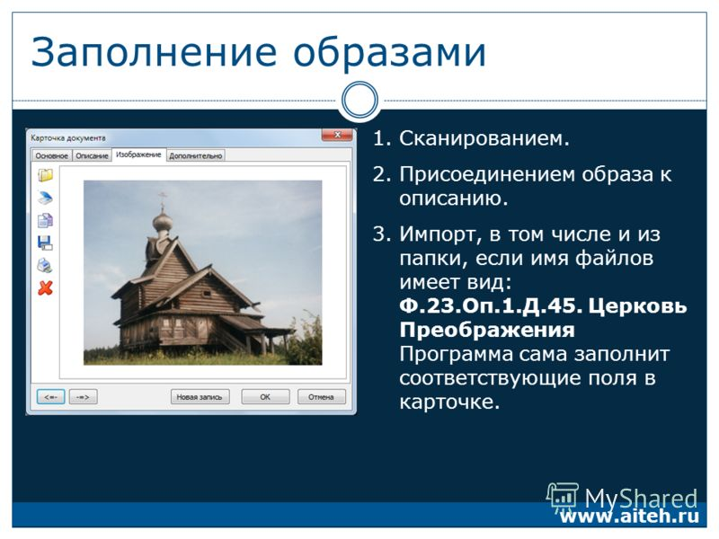 Заполнение образами 1.Сканированием. 2.Присоединением образа к описанию. 3.Импорт, в том числе и из папки, если имя файлов имеет вид: Ф.23.Оп.1.Д.45. Церковь Преображения Программа сама заполнит соответствующие поля в карточке. www.aiteh.ru