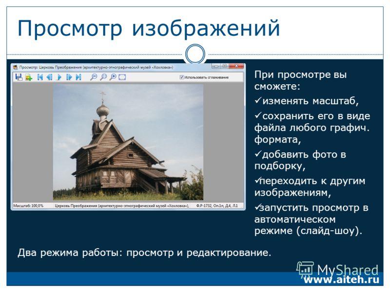Просмотр изображений При просмотре вы сможете: изменять масштаб, сохранить его в виде файла любого графич. формата, добавить фото в подборку, переходить к другим изображениям, запустить просмотр в автоматическом режиме (слайд-шоу). www.aiteh.ru Два р