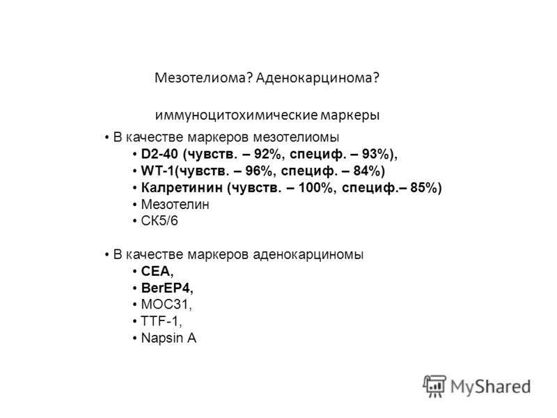 Мезотелиома? Аденокарцинома? иммуноцитохимические маркеры В качестве маркеров мезотелиомы D2-40 (чувств. – 92%, специф. – 93%), WT-1(чувств. – 96%, специф. – 84%) Калретинин (чувств. – 100%, специф.– 85%) Мезотелин СК5/6 В качестве маркеров аденокарц