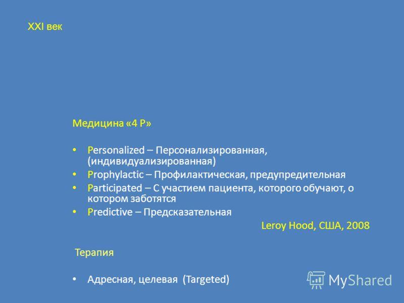 Медицина «4 P» Personalized – Персонализированная, (индивидуализированная) Prophylactic – Профилактическая, предупредительная Participated – С участием пациента, которого обучают, о котором заботятся Predictive – Предсказательная Leroy Hood, США, 200