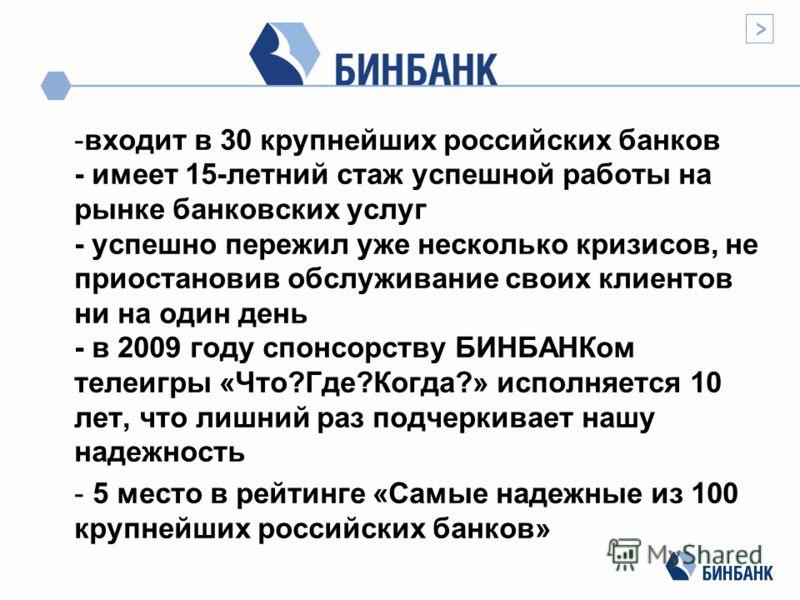 -входит в 30 крупнейших российских банков - имеет 15-летний стаж успешной работы на рынке банковских услуг - успешно пережил уже несколько кризисов, не приостановив обслуживание своих клиентов ни на один день - в 2009 году спонсорству БИНБАНКом телеи