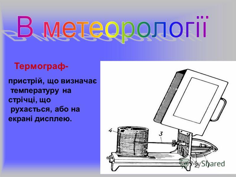 пристрій, що визначає температуру на стрічці, що рухається, або на екрані дисплею. Термограф-