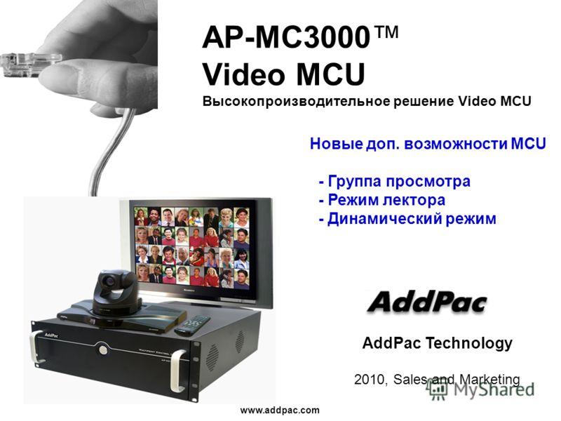 www.addpac.com AddPac Technology 2010, Sales and Marketing AP-MC3000 Video MCU Высокопроизводительное решение Video MCU Новые доп. возможности MCU - Группа просмотра - Режим лектора - Динамический режим
