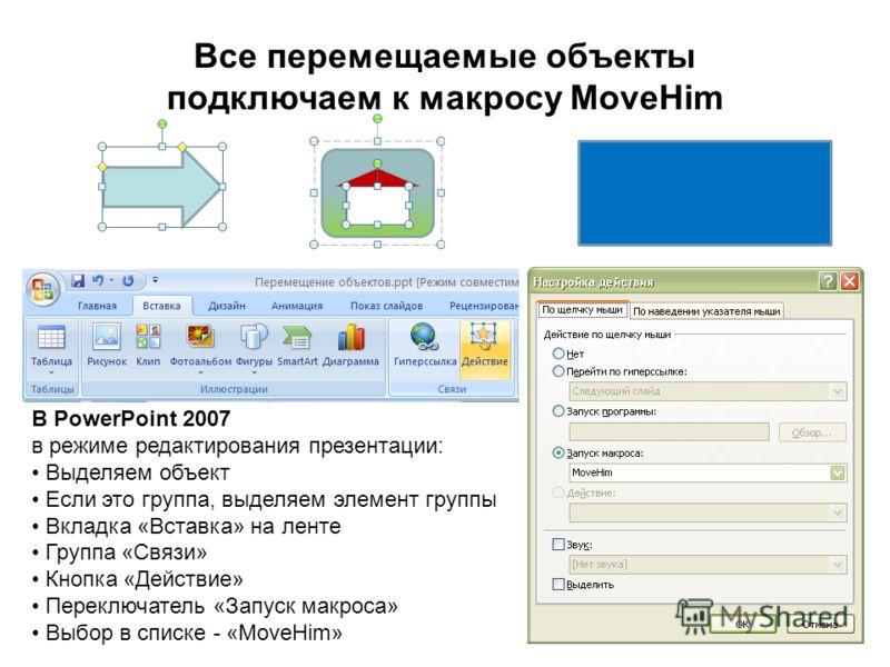 Все перемещаемые объекты подключаем к макросу MoveHim В PowerPoint 2007 в режиме редактирования презентации: Выделяем объект Если это группа, выделяем элемент группы Вкладка «Вставка» на ленте Группа «Связи» Кнопка «Действие» Переключатель «Запуск ма