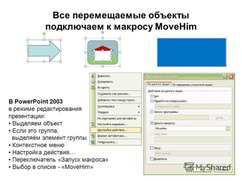 Все перемещаемые объекты подключаем к макросу MoveHim В PowerPoint 2003 в режиме редактирования презентации: Выделяем объект Если это группа, выделяем элемент группы Контекстное меню Настройка действия… Переключатель «Запуск макроса» Выбор в списке -