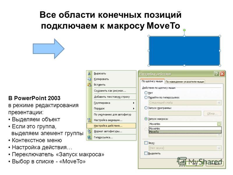 Все области конечных позиций подключаем к макросу MoveTo В PowerPoint 2003 в режиме редактирования презентации: Выделяем объект Если это группа, выделяем элемент группы Контекстное меню Настройка действия… Переключатель «Запуск макроса» Выбор в списк