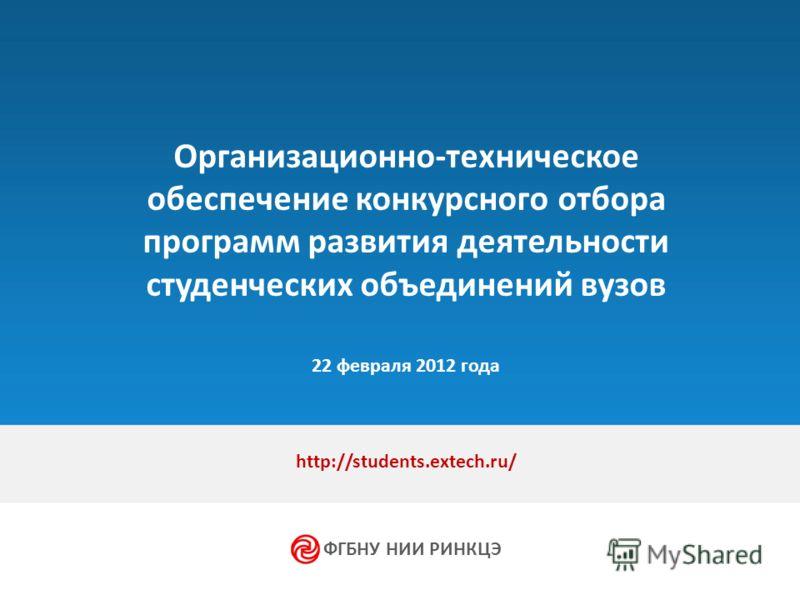 Организационно-техническое обеспечение конкурсного отбора программ развития деятельности студенческих объединений вузов 22 февраля 2012 года http://students.extech.ru/ ФГБНУ НИИ РИНКЦЭ