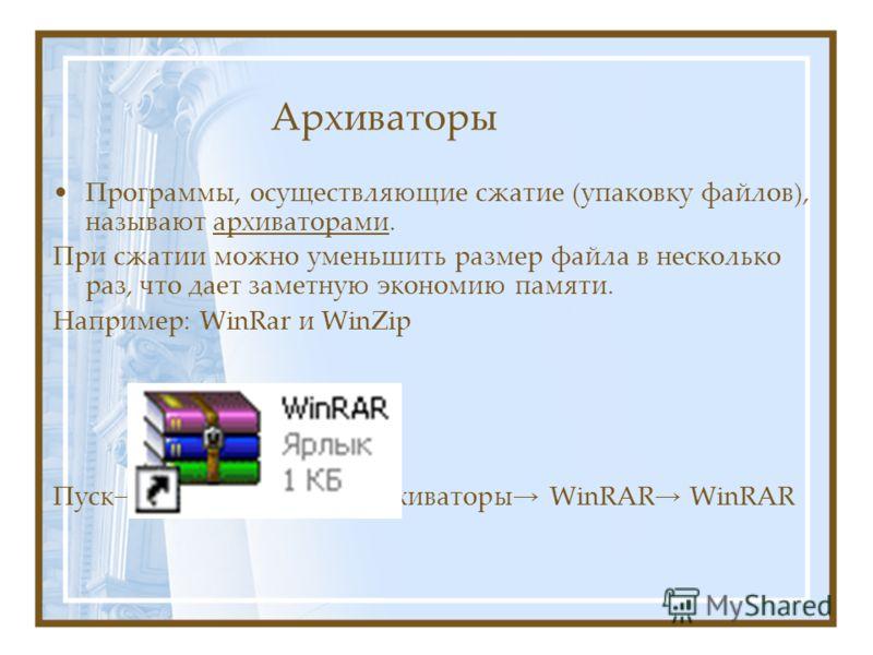Архиваторы Программы, осуществляющие сжатие (упаковку файлов), называют архиваторами. При сжатии можно уменьшить размер файла в несколько раз, что дает заметную экономию памяти. Например: WinRar и WinZip Пуск Все программы Архиваторы WinRAR WinRAR
