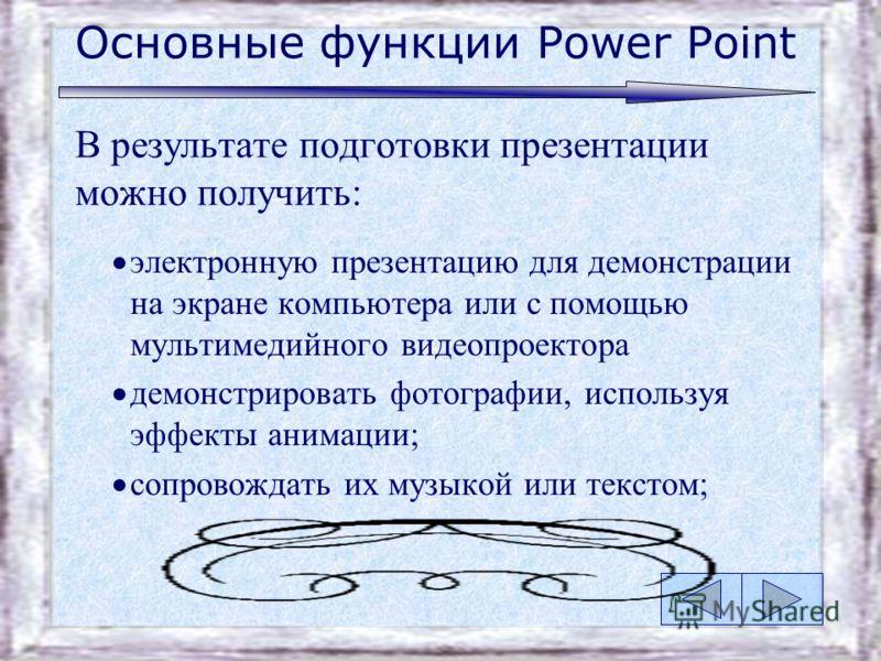 Основные функции Power Point В результате подготовки презентации можно получить: печатный документ, предназначенный для раздачи присутствующим; кальки для использования их в кадоскопах; слайды для использования их в слайдоскопах; включать видеоклипы,