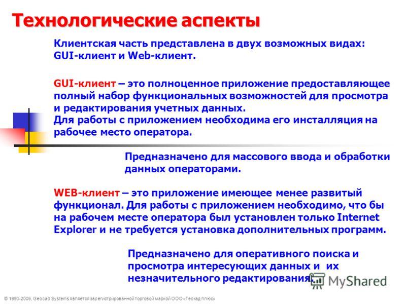 © 1990-2006, Geocad Systems является зарегистрированной торговой маркой ООО «Геокад плюс» Технологические аспекты Клиентская часть представлена в двух возможных видах: GUI-клиент и Web-клиент. GUI-клиент – это полноценное приложение предоставляющее п
