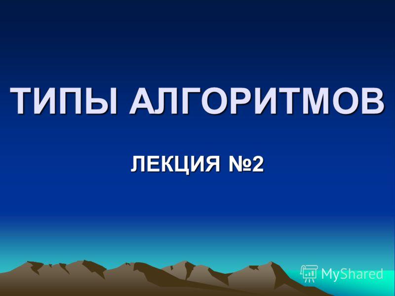 ТИПЫ АЛГОРИТМОВ ЛЕКЦИЯ 2