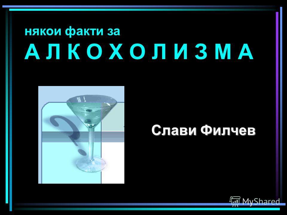 някои факти за А Л К О Х О Л И З М А Слави Филчев