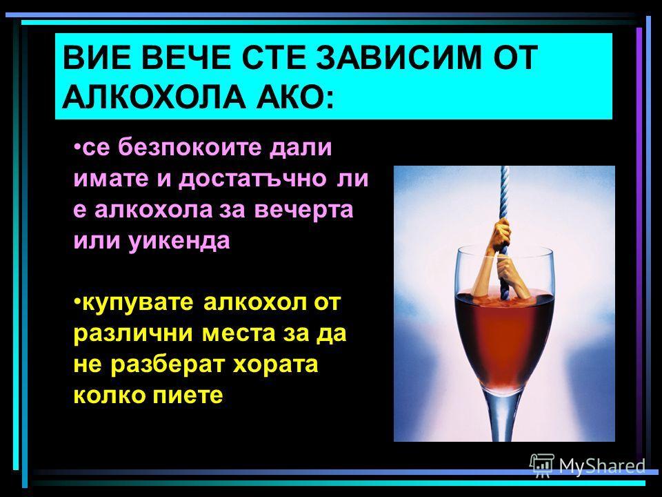 ВИЕ ВЕЧЕ СТЕ ЗАВИСИМ ОТ АЛКОХОЛА АКО: се безпокоите дали имате и достатъчно ли е алкохола за вечерта или уикенда купувате алкохол от различни места за да не разберат хората колко пиете