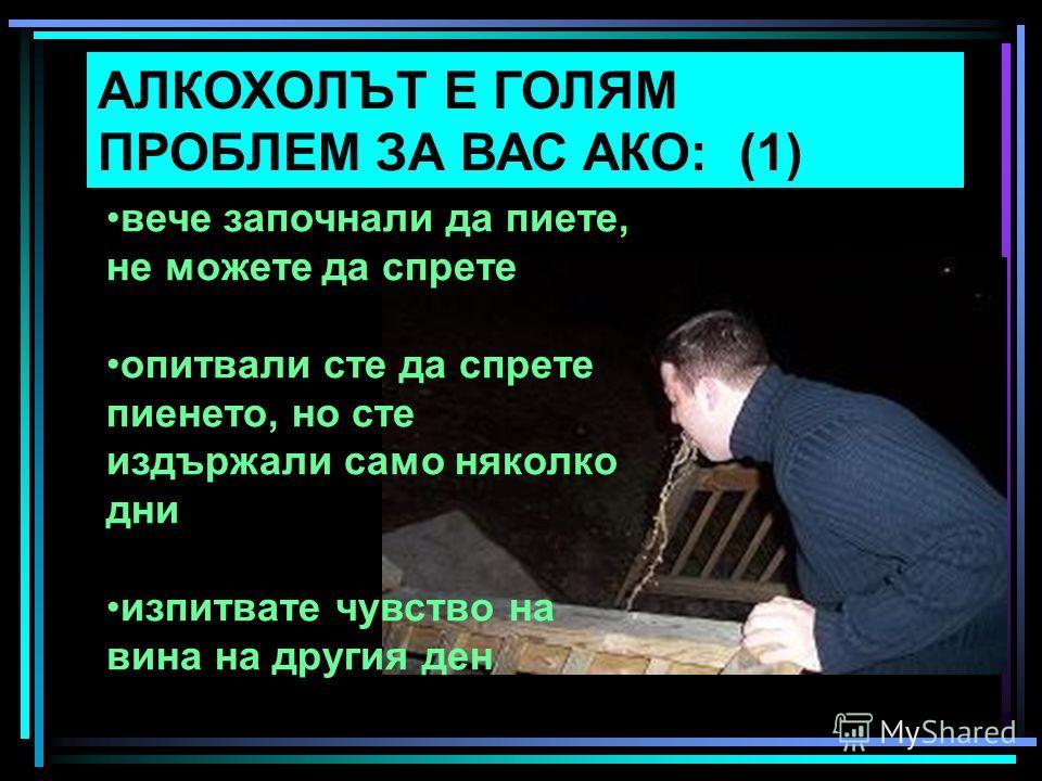 АЛКОХОЛЪТ Е ГОЛЯМ ПРОБЛЕМ ЗА ВАС АКО: (1) вече започнали да пиете, не можете да спрете опитвали сте да спрете пиенето, но сте издържали само няколко дни изпитвате чувство на вина на другия ден