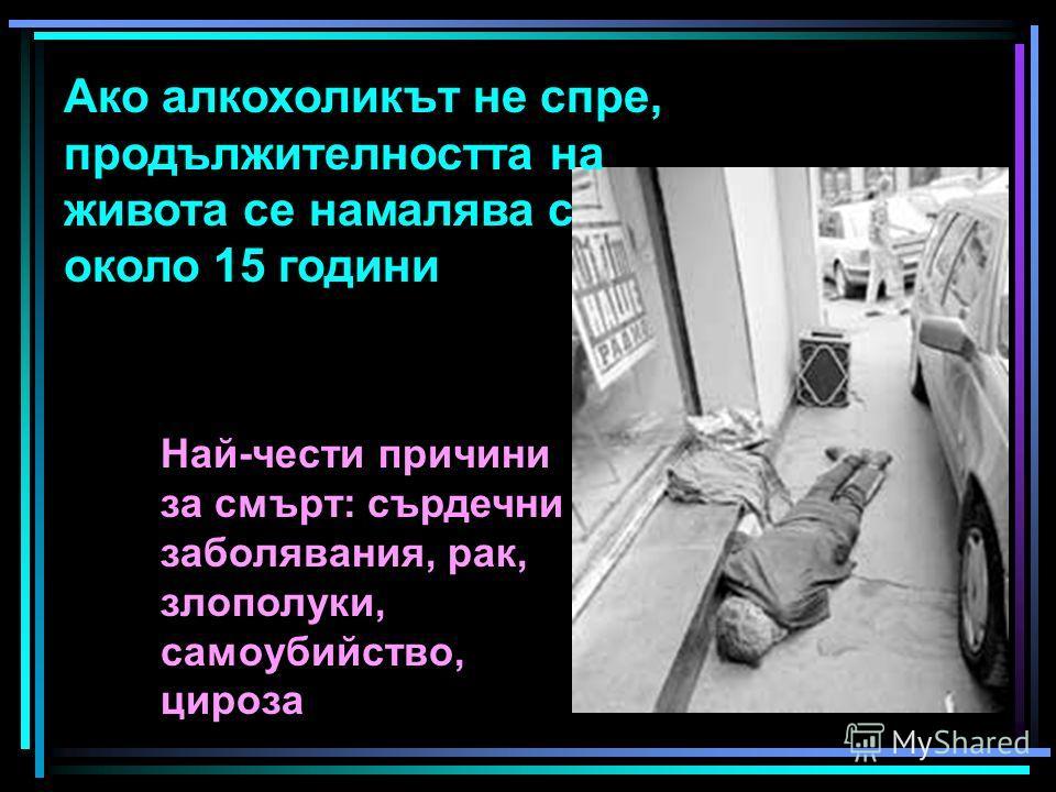 Ако алкохоликът не спре, продължителността на живота се намалява с около 15 години Най-чести причини за смърт: сърдечни заболявания, рак, злополуки, самоубийство, цироза