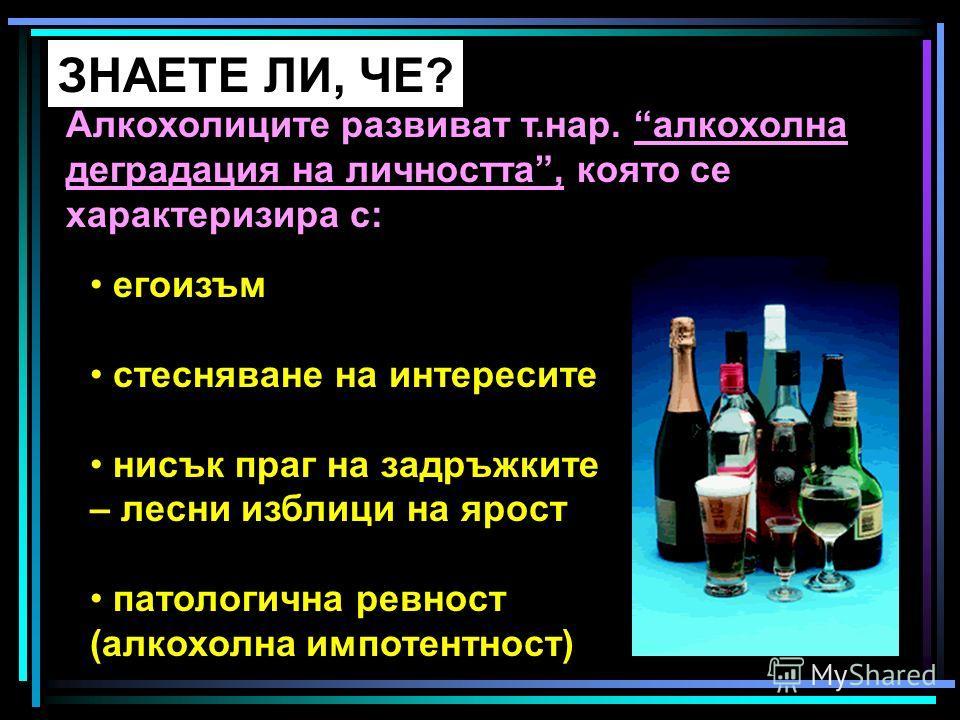 ЗНАЕТЕ ЛИ, ЧЕ? Алкохолиците развиват т.нар. алкохолна деградация на личността, която се характеризира с: егоизъм стесняване на интересите нисък праг на задръжките – лесни изблици на ярост патологична ревност (алкохолна импотентност)