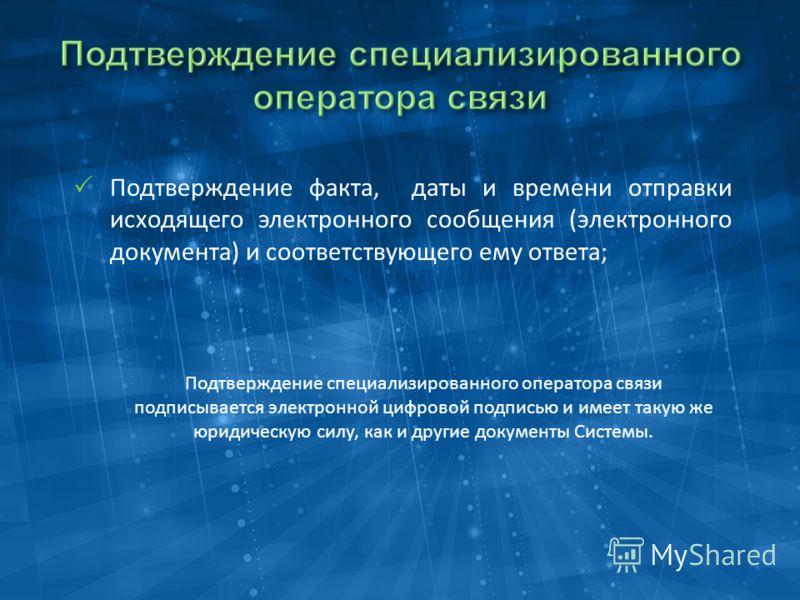 Подтверждение факта, даты и времени отправки исходящего электронного сообщения (электронного документа) и соответствующего ему ответа; Подтверждение специализированного оператора связи подписывается электронной цифровой подписью и имеет такую же юрид