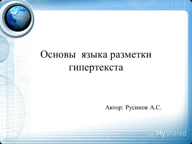 Основы языка разметки гипертекста Автор: Русинов А.С.