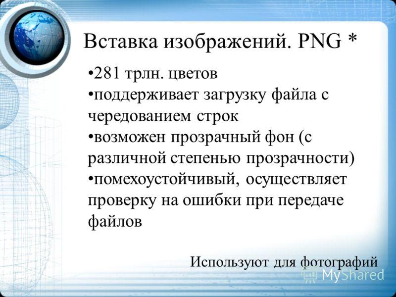 Вставка изображений. PNG * 281 трлн. цветов поддерживает загрузку файла с чередованием строк возможен прозрачный фон (с различной степенью прозрачности) помехоустойчивый, осуществляет проверку на ошибки при передаче файлов Используют для фотографий