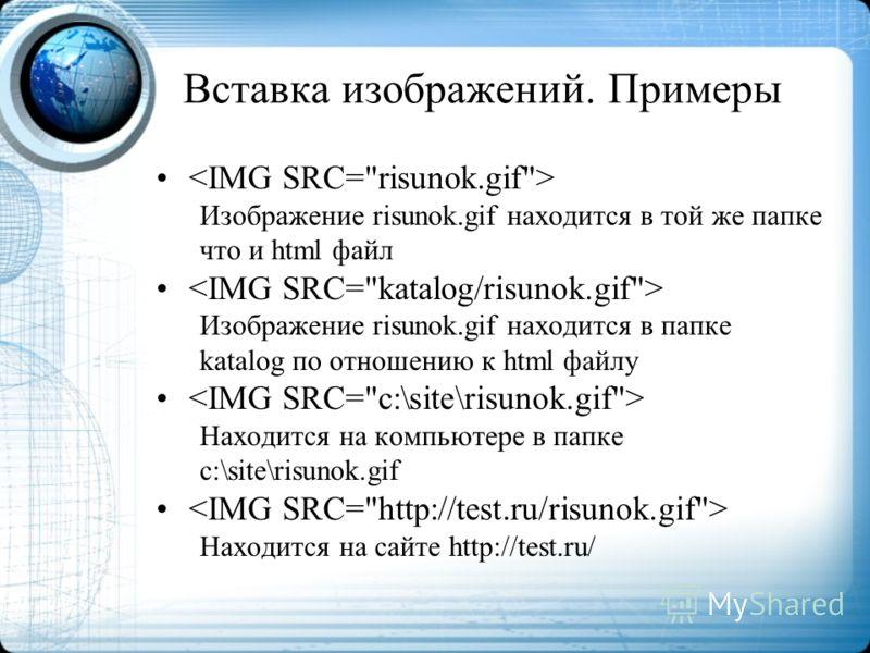 Вставка изображений. Примеры Изображение risunok.gif находится в той же папке что и html файл Изображение risunok.gif находится в папке katalog по отношению к html файлу Находится на компьютере в папке c:\site\risunok.gif Находится на сайте http://te