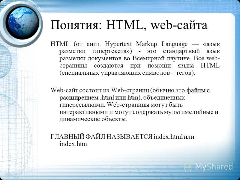 Понятия: HTML, web-сайта HTML (от англ. Hypertext Markup Language «язык разметки гипертекста») - это стандартный язык разметки документов во Всемирной паутине. Все web- страницы создаются при помощи языка HTML (специальных управляющих символов – тего