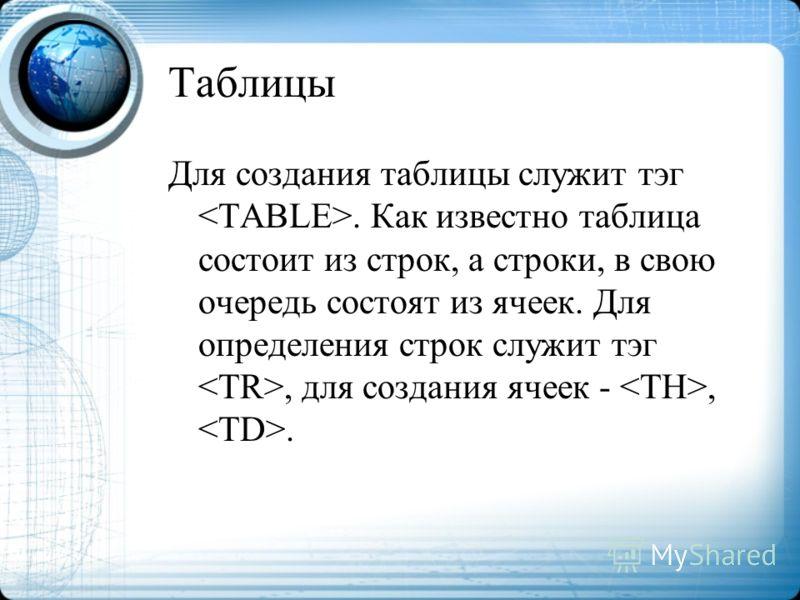 Для создания таблицы служит тэг. Как известно таблица состоит из строк, а строки, в свою очередь состоят из ячеек. Для определения строк служит тэг, для создания ячеек -,.