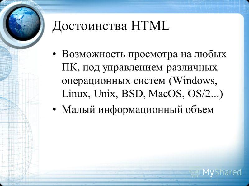 Достоинства HTML Возможность просмотра на любых ПК, под управлением различных операционных систем (Windows, Linux, Unix, BSD, MacOS, OS/2...) Малый информационный объем