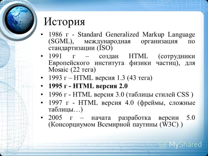 История 1986 г - Standard Generalized Markup Language (SGML), международная организация по стандартизации (ISO) 1991 г – создан HTML (сотрудники Европейского института физики частиц), для Mosaic (22 тега) 1993 г – HTML версия 1.3 (43 тега) 1995 г - H
